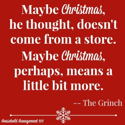 Maybe Christmas, he thought, doesn't come from a store. Maybe Christmas, perhaps, means a little bit more. -- The Grinch {courtesy of Household Management 101 - Part of the Top 10 Family Christmas Movies For Kids and Adults}
