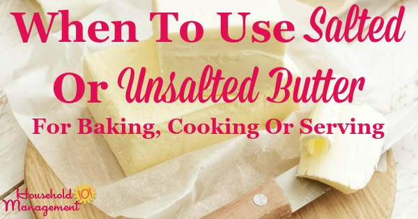 Simple guidelines for when to use salted or unsalted butter for baking, cooking or serving, and what to do when you only have one type of butter or the other on hand {on Household Management 101}