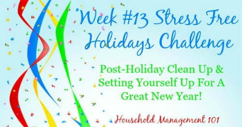 Week #13 of the Stress Free Holidays Challenge, with what to do this week for post-holiday clean up and setting yourself up for a great new year! {on Household Management 101} #HolidayOrganizing #NewYears #NewYearsResolution